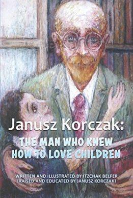 Janusz Korczak The Man Who Knew How to Love Children Izchak belfer